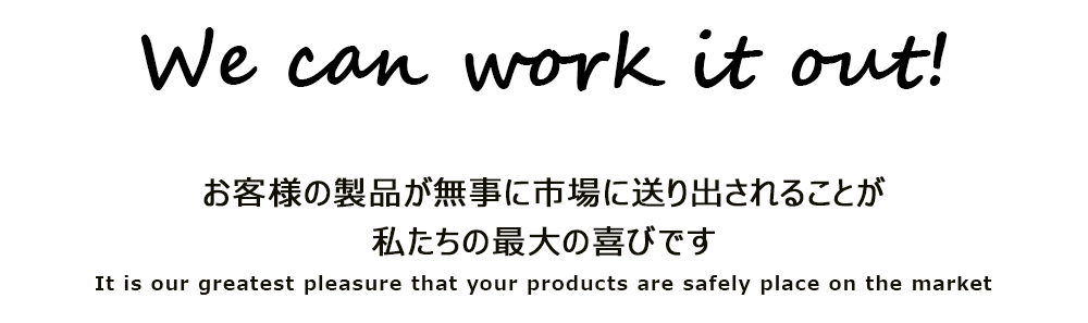 We can work it out!お客あs間の製品が無事に市場に送り出されることが私たちの最大の喜びです。It is our greatest pleasure that your products are safely place on the market